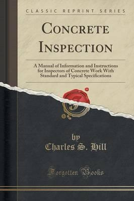 Concrete Inspection : A Manual of Information and Instructions for Inspectors of Concrete Work with Standard and Typical Specifications (Classic Reprint)