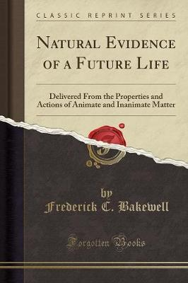 Natural Evidence of a Future Life : Delivered from the Properties and Actions of Animate and Inanimate Matter (Classic Reprint)