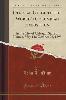 Official Guide to the World's Columbian Exposition : In the City of Chicago, State of Illinois, May 1 to October 26, 1893 (Classic Reprint)
