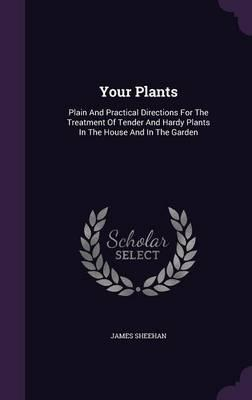 Your Plants : Plain and Practical Directions for the Treatment of Tender and Hardy Plants in the House and in the Garden