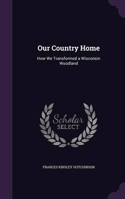 Our Country Home : How We Transformed a Wisconsin Woodland