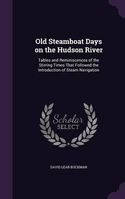 Old Steamboat Days on the Hudson River : Tables and Reminiscences of the Stirring Times That Followed the Introduction of Steam Navigation