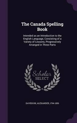 The Canada Spelling Book : Intended as an Introduction to the English Language, Consisting of a Variety of Lessons, Progressively Arranged in Three Parts