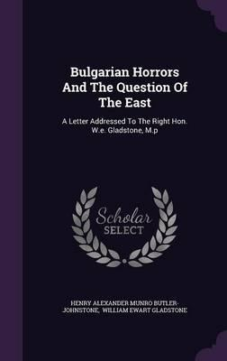 Bulgarian Horrors and the Question of the East : A Letter Addressed to the Right Hon. W.E. Gladstone, M.P