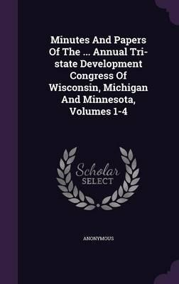 Minutes and Papers of the ... Annual Tri-State Development Congress of Wisconsin, Michigan and Minnesota, Volumes 1-4