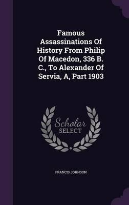 Famous Assassinations of History from Philip of Macedon, 336 B. C., to Alexander of Servia, A, Part 1903