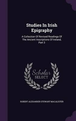 Studies in Irish Epigraphy : A Collection of Revised Readings of the Ancient Inscriptions of Ireland, Part 3