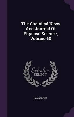 The Chemical News and Journal of Physical Science, Volume 60