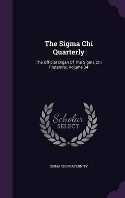 The SIGMA Chi Quarterly : The Official Organ of the SIGMA Chi Fraternity, Volume 34