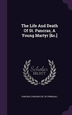 The Life and Death of St. Pancras, a Young Martyr [&C.]