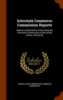 Interstate Commerce Commission Reports : Reports and Decisions of the Interstate Commerce Commission of the United States, Volume 66