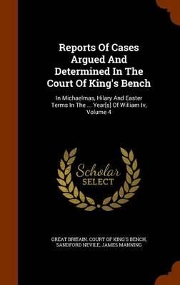 Reports of Cases Argued and Determined in the Court of King's Bench : In Michaelmas, Hilary and Easter Terms in the ... Year[s] of William IV, Volume 4