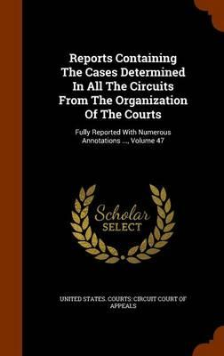 Reports Containing the Cases Determined in All the Circuits from the Organization of the Courts : Fully Reported with Numerous Annotations ..., Volume 47