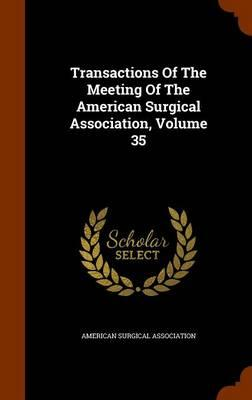 Transactions of the Meeting of the American Surgical Association, Volume 35