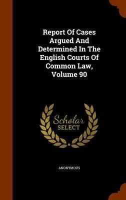Report of Cases Argued and Determined in the English Courts of Common Law, Volume 90