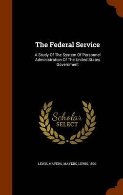 The Federal Service : A Study of the System of Personnel Administration of the United States Government