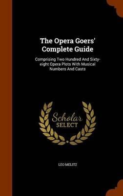 The Opera Goers' Complete Guide : Comprising Two Hundred and Sixty-Eight Opera Plots with Musical Numbers and Casts