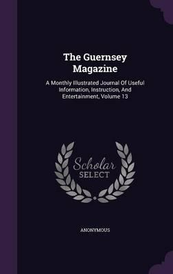 The Guernsey Magazine : A Monthly Illustrated Journal of Useful Information, Instruction, and Entertainment, Volume 13