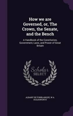 How We Are Governed, Or, the Crown, the Senate, and the Bench : A Handbook of the Constitution, Government, Laws, and Power of Great Britain