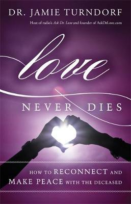 Love Never Dies : How to Reconnect and Make Peace with the Deceased