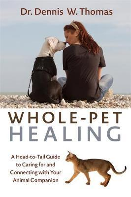 Whole-Pet Healing : A Heart-to-Heart Guide to Connecting with and Caring for Your Animal Companion