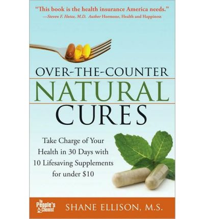 Over the Counter Natural Cures : Take Charge of Your Health in 30 Days with 10 Lifesaving Supplements for Under $10
