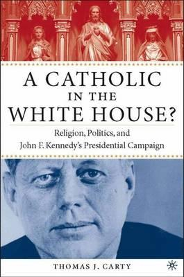 A Catholic in the Whitehouse? : Religion, Politics, and John F. Kennedy's Presidential Campaign