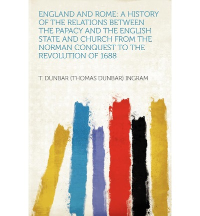 England and Rome : A History of the Relations Between the Papacy and the English State and Church from the Norman Conquest to the Revolution of 1688