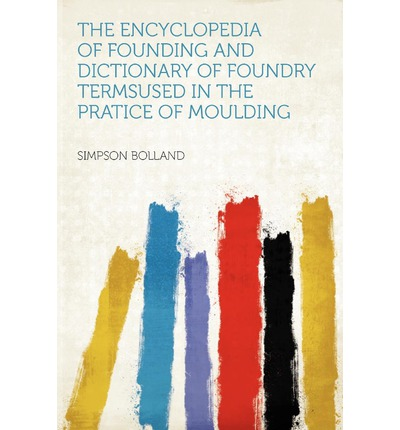 The Encyclopedia of Founding and Dictionary of Foundry Termsused in the Pratice of Moulding