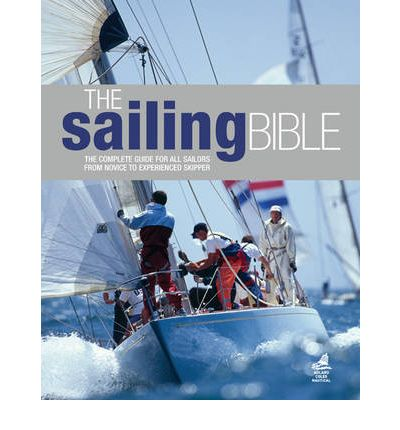 The Sailing Bible : The Complete Guide for All Sailors from Novice to Experienced Skipper
