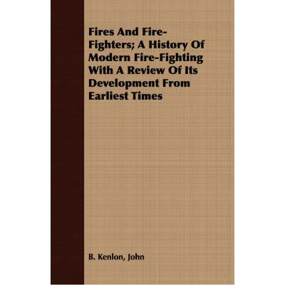 Fires And Fire-Fighters; A History Of Modern Fire-Fighting With A Review Of Its Development From Earliest Times
