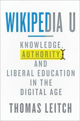 Wikipedia U : Knowledge, Authority, and Liberal Education in the Digital Age