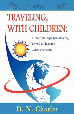 Traveling, with Children : 10 Simple Tips for Making Travel a Pleasure...for Everyone