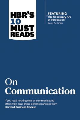 "HBR's 10 Must Reads on Communication: WITH Featured Article ""the Necessary Art of Persuasion,"" by Jay A. Conger"