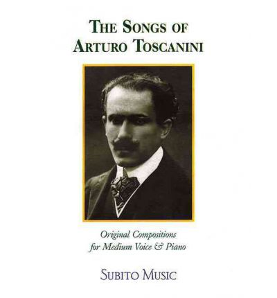 The Songs of Arturo Toscanini : Original Compositions for Medium Voice & Piano