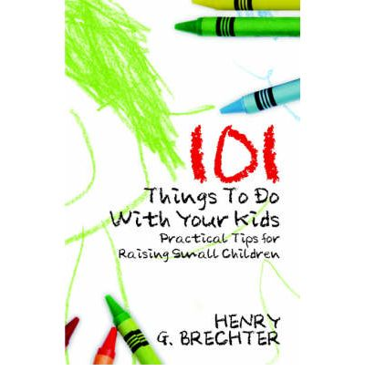101 Things to Do with Your Kids : Practical Tips for Raising Small Children
