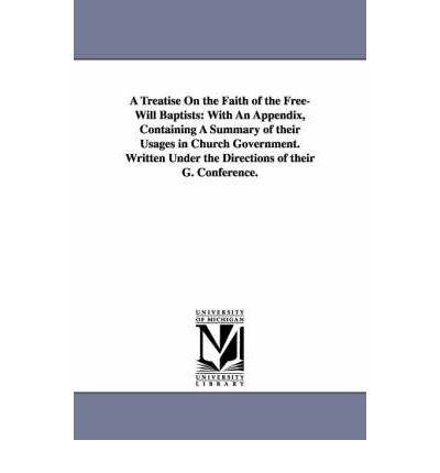 A Treatise on the Faith of the Free-Will Baptists : With an Appendix, Containing a Summary of Their Usages in Church Government. Written Under the Di