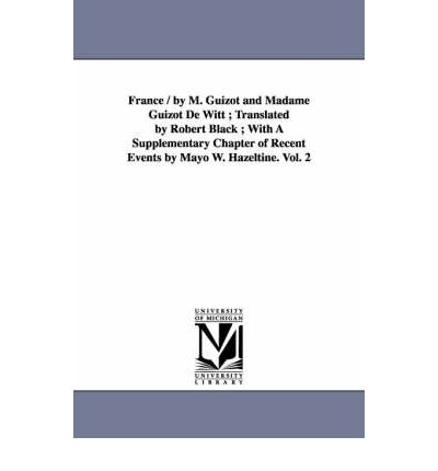 France / By M. Guizot and Madame Guizot de Witt; Translated by Robert Black; With a Supplementary Chapter of Recent Events by Mayo W. Hazeltine. Vol. 2