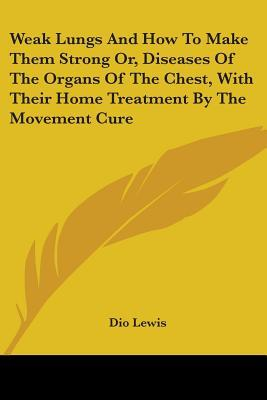 Weak Lungs and How to Make Them Strong Or, Diseases of the Organs of the Chest, with Their Home Treatment by the Movement Cure
