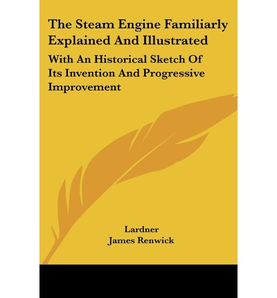 the steam engine explained and illustrated the steam engine familiarly explained and illustrated dionysius lardner 9781430455219
