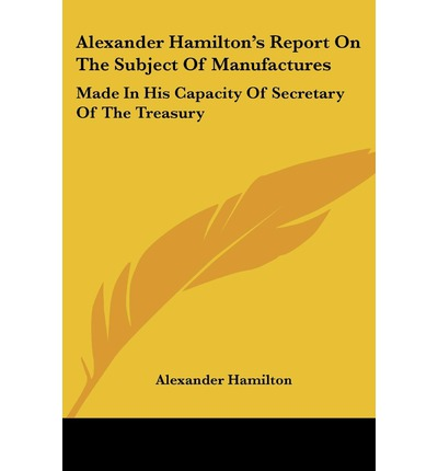 """report on manufacture alexander hamilton Any american who ruminates about the origins of the civil war—and that should   alexander hamilton's """"report on manufactures,"""" presented to congress in."""