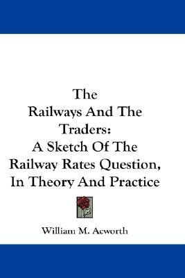 The Railways and the Traders : A Sketch of the Railway Rates Question, in Theory and Practice