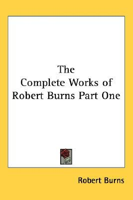 The Complete Works of Robert Burns Part One