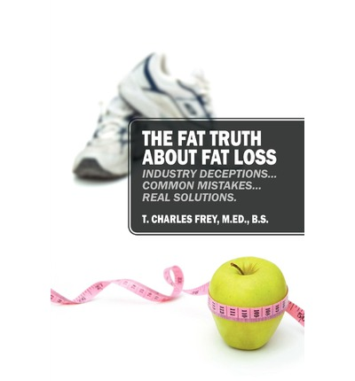 The Fat Truth about Fat Loss : Industry Deceptions... Common Mistakes... Real Solutions.