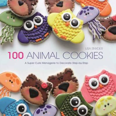 100 Animal Cookies : A Super Cute Menagerie to Decorate Step-By-Step