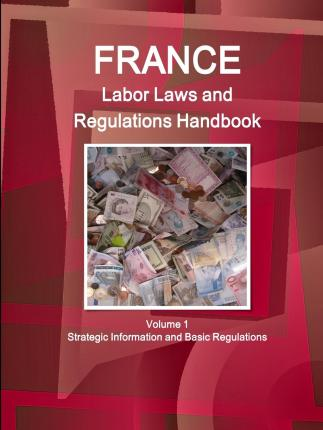 France Labor Laws and Regulations Handbook Volume 1 Strategic Information and Basic Regulations