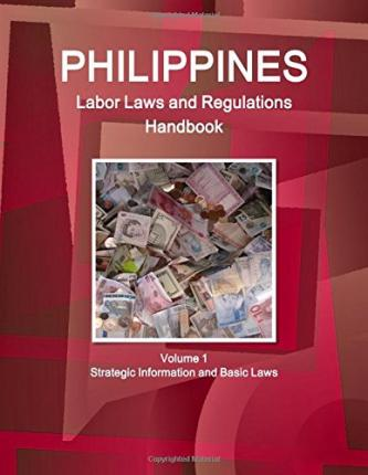 Philippines Labor Laws and Regulations Handbook Volume 1 Strategic Information and Basic Laws