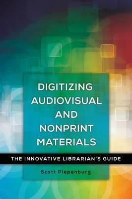 Digitizing Audiovisual and Nonprint Materials : The Innovative Librarian's Guide