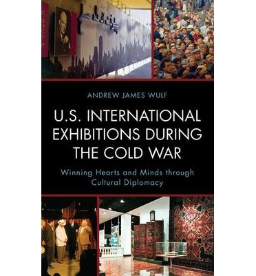 U.S. International Exhibitions During the Cold War : Winning Hearts and Minds Through Cultural Diplomacy