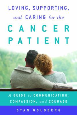 Loving, Supporting, and Caring for the Cancer Patient : A Guide to Communication, Compassion, and Courage